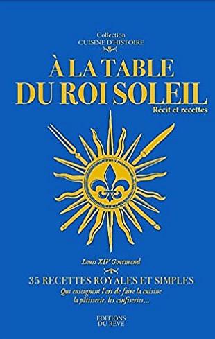 A la table du Roi Soleil – 35 recettes royales et simples  – Marie et Françoise de La Forest –2017