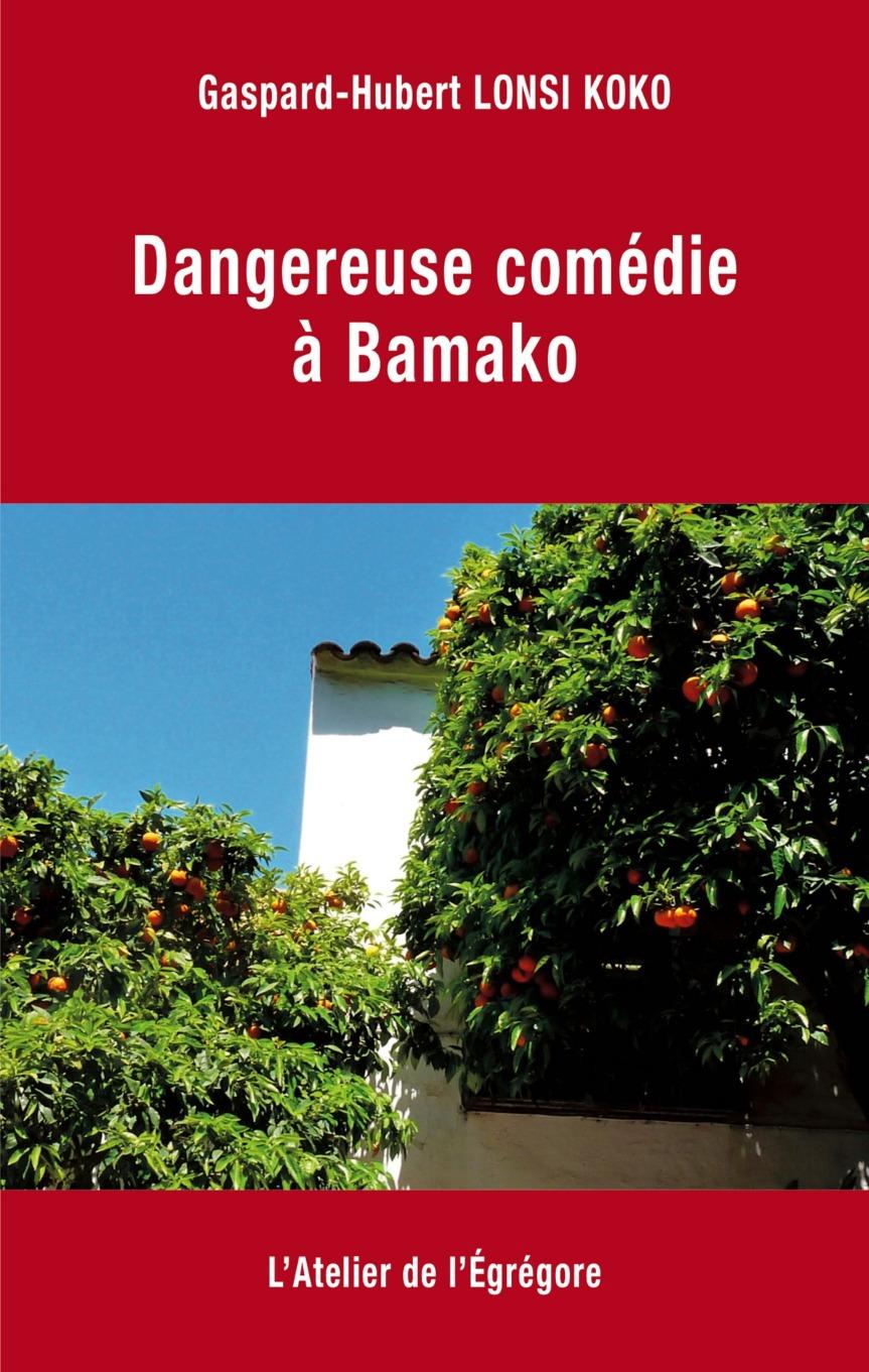 Dangereuse comédie à Bamako – Gaspard-Hubert Lonsi Koko –2018