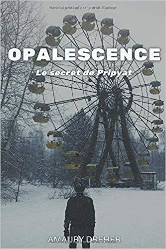 Opalescence le secret de Pripyat – Amaury Dreher –2019